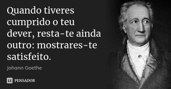 Quando tiveres cumprido o teu dever, resta-te ainda outro: mostrares-te satisfeito.... Frase de Johann Goethe.
