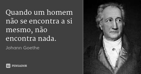 Quando um homem não se encontra a si mesmo, não encontra nada.... Frase de Johann Goethe.