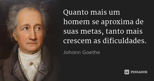 Quanto mais um homem se aproxima de suas metas, tanto mais crescem as dificuldades.... Frase de Johann Goethe.