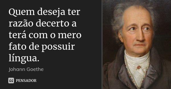 Quem deseja ter razão decerto a terá com o mero fato de possuir língua.... Frase de Johann Goethe.