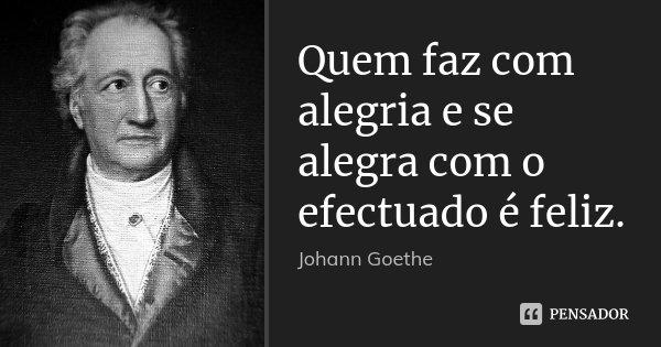 Quem faz com alegria e se alegra com o efectuado é feliz.... Frase de Johann Goethe.