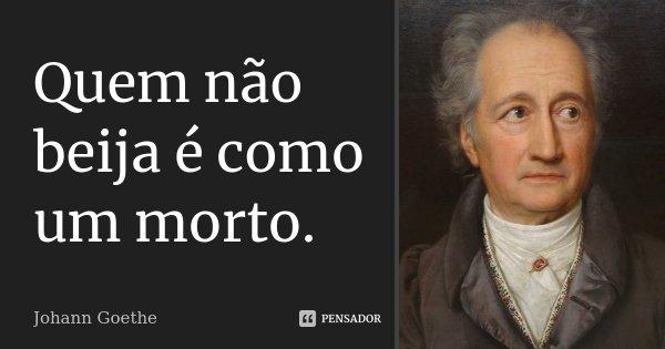 Quem não beija é como um morto.... Frase de Johann Goethe.