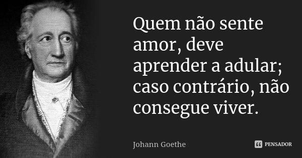 Quem não sente amor, deve aprender a adular; caso contrário, não consegue viver.... Frase de Johann Goethe.