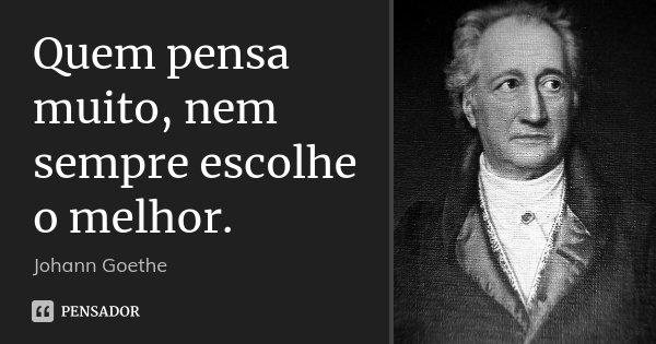 10 Frases Que Você Deveria Adotar Como Lema No Dia A Dia: Quem Pensa Muito, Nem Sempre Escolhe O... Johann Goethe