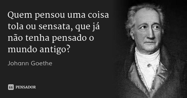 Quem pensou uma coisa tola ou sensata, que já não tenha pensado o mundo antigo?... Frase de Johann Goethe.
