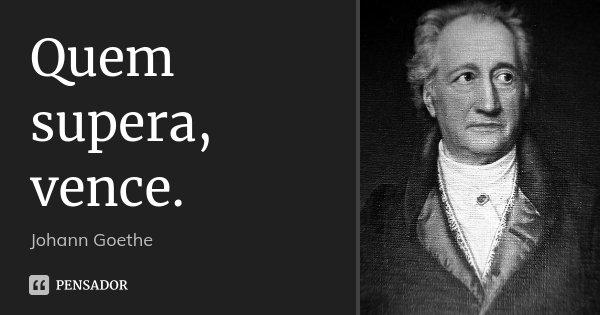 Quem supera, vence.... Frase de Johann Goethe.