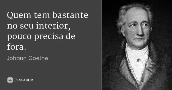 Quem tem bastante no seu interior, pouco precisa de fora.... Frase de Johann Goethe.