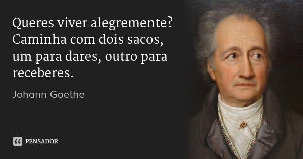 Queres viver alegremente? Caminha com dois sacos, um para dares, outro para receberes.... Frase de Johann Goethe.