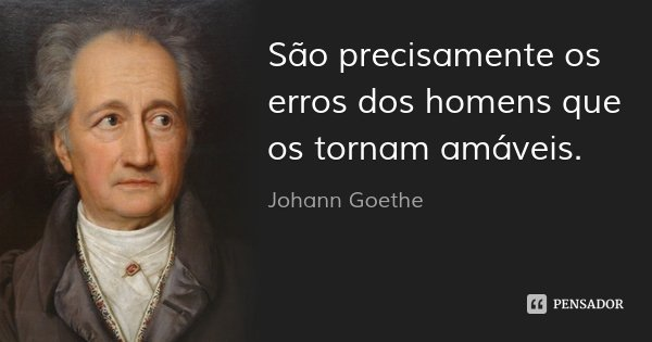 São precisamente os erros dos homens que os tornam amáveis.... Frase de Johann Goethe.