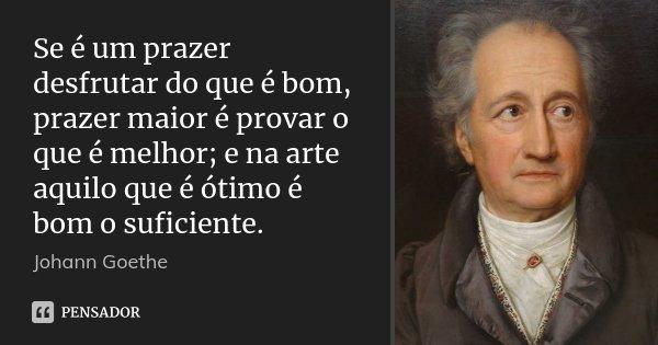 Se é um prazer desfrutar do que é bom, prazer maior é provar o que é melhor; e na arte aquilo que é ótimo é bom o suficiente.... Frase de Johann Goethe.