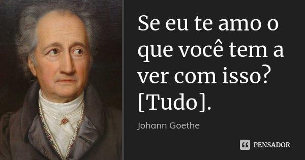 Se eu te amo o que você tem a ver com isso? [Tudo].... Frase de Johann Goethe.