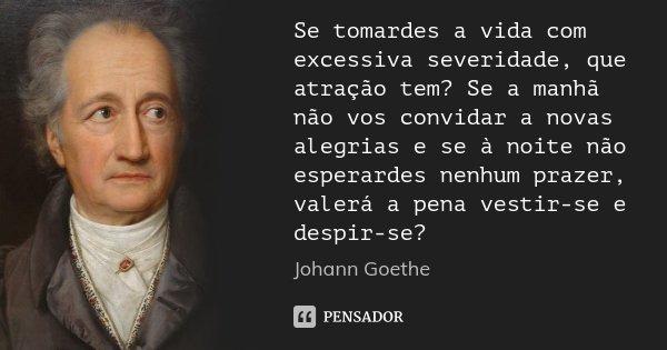 Se tomardes a vida com excessiva severidade, que atração tem? Se a manhã não vos convidar a novas alegrias e se à noite não esperardes nenhum prazer, valerá a p... Frase de Johann Goethe.