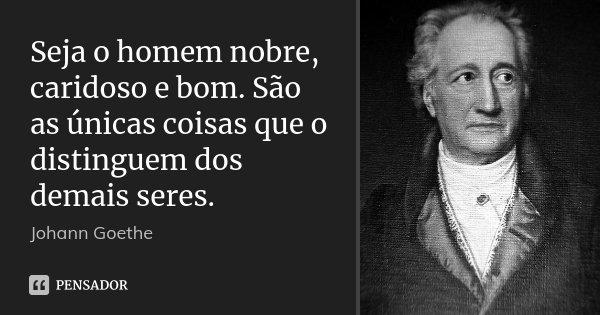Seja o homem nobre, caridoso e bom. São as únicas coisas que o distinguem dos demais seres.... Frase de Johann Goethe.
