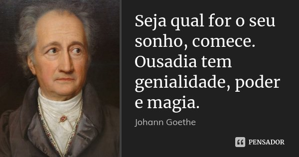 Seja qual for o seu sonho, comece. Ousadia tem genialidade, poder e magia.... Frase de Johann Goethe.