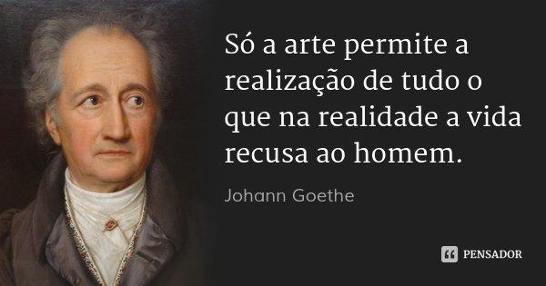 Só a arte permite a realização de tudo o que na realidade a vida recusa ao homem.... Frase de Johann Goethe.