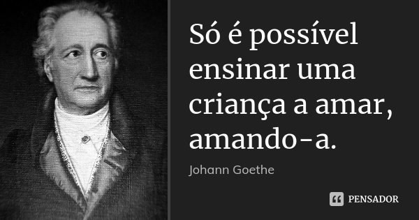Só é possível ensinar uma criança a amar, amando-a.... Frase de Johann Goethe.