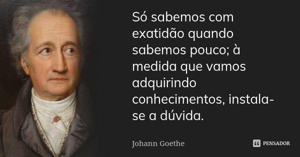 Só sabemos com exatidão quando sabemos pouco; à medida que vamos adquirindo conhecimentos, instala-se a dúvida.... Frase de Johann Goethe.