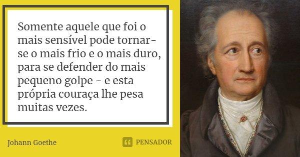 Somente aquele que foi o mais sensível pode tornar-se o mais frio e o mais duro, para se defender do mais pequeno golpe - e esta própria couraça lhe pesa muitas... Frase de Johann Goethe.