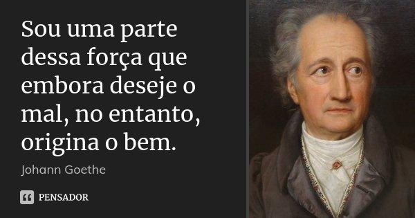 Sou uma parte dessa força que embora deseje o mal, no entanto, origina o bem.... Frase de Johann Goethe.