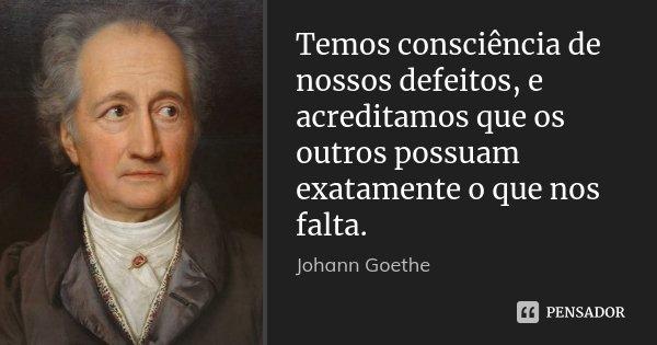 Temos consciência de nossos defeitos, e acreditamos que os outros possuam exatamente o que nos falta.... Frase de Johann Goethe.