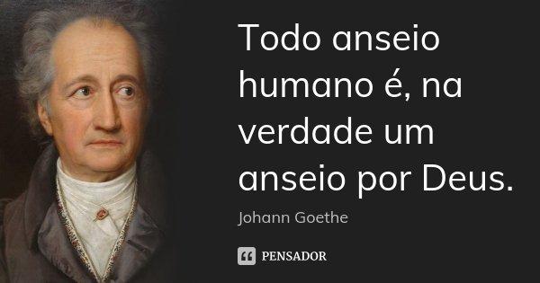 Todo anseio humano é, na verdade um anseio por Deus.... Frase de Johann Goethe.
