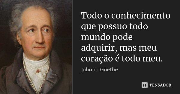 Todo o conhecimento que possuo todo mundo pode adquirir, mas meu coração é todo meu.... Frase de Johann Goethe.