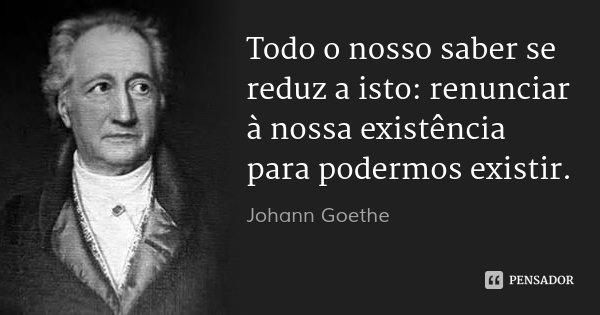 Todo o nosso saber se reduz a isto: renunciar à nossa existência para podermos existir.... Frase de Johann Goethe.