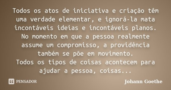 Todos os atos de iniciativa e criação têm uma verdade elementar, e ignorá-la mata incontáveis ideias e incontáveis planos. No momento em que a pessoa realmente ... Frase de Johann Goethe.