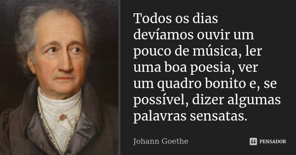 Todos os dias devíamos ouvir um pouco de música, ler uma boa poesia, ver um quadro bonito e, se possível, dizer algumas palavras sensatas... Frase de Johann Goethe.
