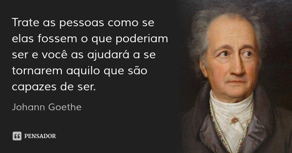 Trate as pessoas como se elas fossem o que poderiam ser e você as ajudará a se tornarem aquilo que são capazes de ser.... Frase de Johann Goethe.