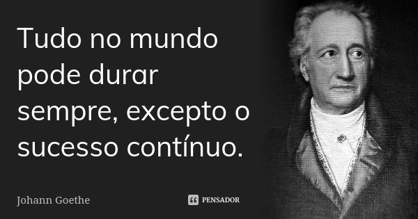 Tudo no mundo pode durar sempre, excepto o sucesso contínuo.... Frase de Johann Goethe.