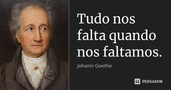 Tudo nos falta quando nos faltamos.... Frase de Johann Goethe.