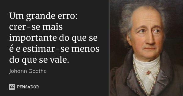 Um grande erro: crer-se mais importante do que se é e estimar-se menos do que se vale.... Frase de Johann Goethe.