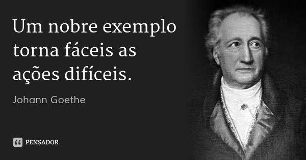Um nobre exemplo torna fáceis as ações difíceis.... Frase de Johann Goethe.