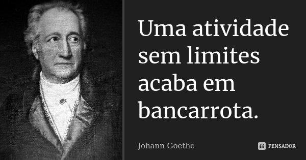 Uma atividade sem limites acaba em bancarrota.... Frase de Johann Goethe.