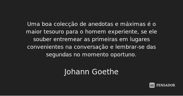 Uma boa colecção de anedotas e máximas é o maior tesouro para o homem experiente, se ele souber entremear as primeiras em lugares convenientes na conversação e ... Frase de Johann Goethe.