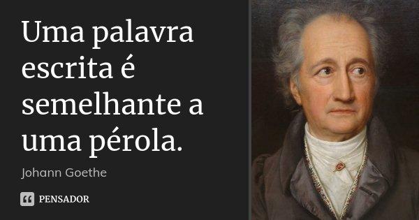 Uma palavra escrita é semelhante a uma pérola.... Frase de Johann Goethe.