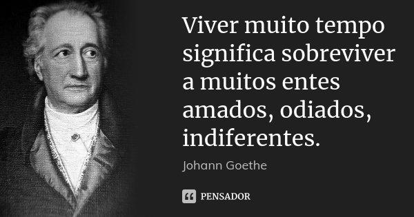 Viver muito tempo significa sobreviver a muitos entes amados, odiados, indiferentes.... Frase de Johann Goethe.