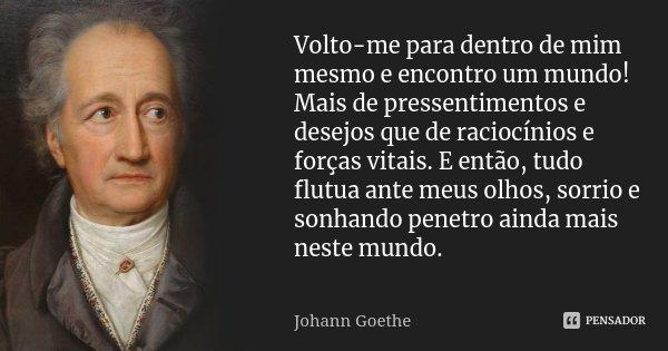 Volto-me para dentro de mim mesmo e encontro um mundo! Mais de pressentimentos e desejos que de raciocínios e forças vitais. E então, tudo flutua ante meus olho... Frase de Johann Goethe.