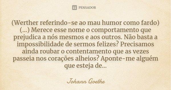 (Werther referindo-se ao mau humor como fardo) (...) Merece esse nome o comportamento que prejudica a nós mesmos e aos outros. Não basta a impossibilidade de se... Frase de Johann Goethe.
