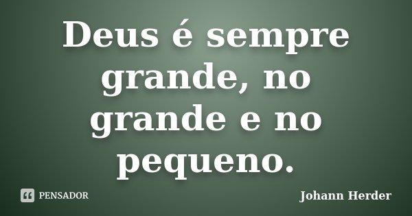 Deus é sempre grande, no grande e no pequeno.... Frase de Johann Herder.