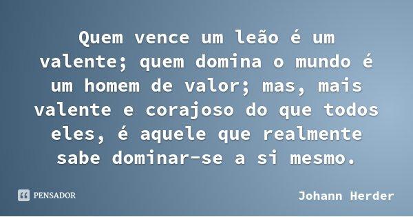 Quem vence um leão é um valente; quem domina o mundo é um homem de valor; mas, mais valente e corajoso do que todos eles, é aquele que realmente sabe dominar-se... Frase de Johann Herder.