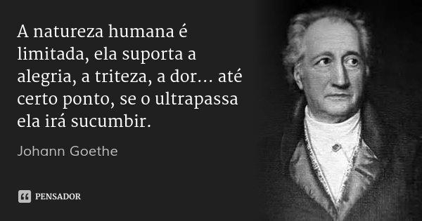 A natureza humana é limitada, ela suporta a alegria, a triteza, a dor... até certo ponto, se o ultrapassa ela irá sucumbir.... Frase de Johann Goethe.