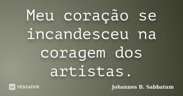 Meu coração se incandesceu na coragem dos artistas.... Frase de Johannes B. Sabbatum.