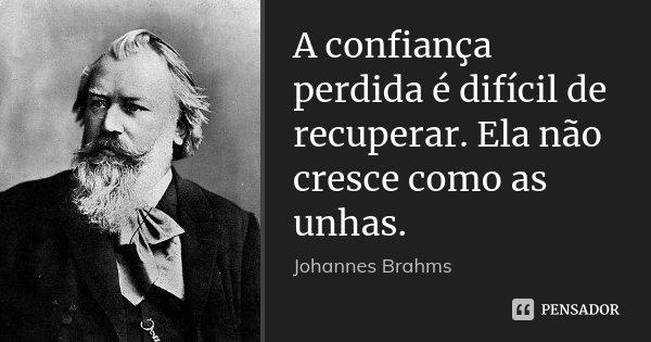 A confiança perdida é difícil de recuperar. Ela não cresce como as unhas.... Frase de Johannes Brahms.