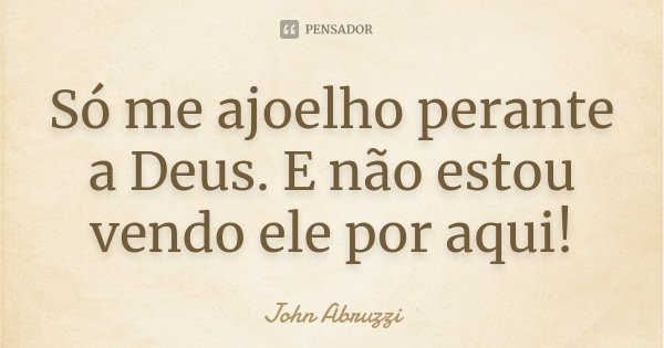 Só me ajoelho perante a Deus. E não estou vendo ele por aqui!... Frase de John Abruzzi.