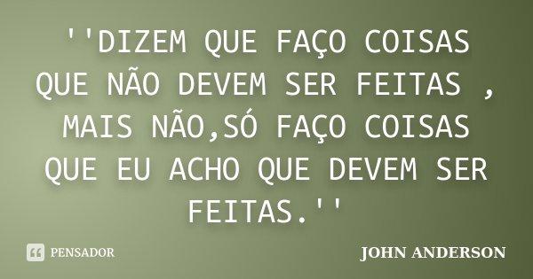 ''DIZEM QUE FAÇO COISAS QUE NÃO DEVEM SER FEITAS , MAIS NÃO,SÓ FAÇO COISAS QUE EU ACHO QUE DEVEM SER FEITAS.''... Frase de JOHN ANDERSON.