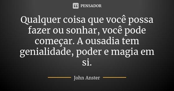 Qualquer coisa que você possa fazer ou sonhar, você pode começar. A ousadia tem genialidade, poder e magia em si.... Frase de John Anster.