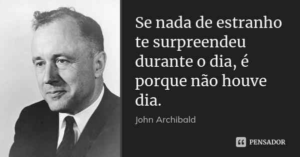 Se nada de estranho te surpreendeu durante o dia, é porque não houve dia.... Frase de John Archibald.