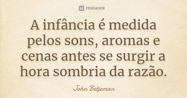 A infância é medida pelos sons, aromas e cenas antes se surgir a hora sombria da razão.... Frase de John Betjeman.